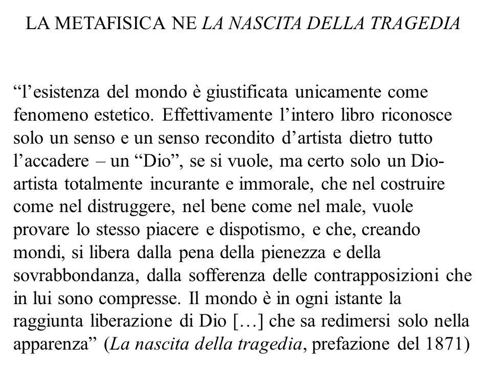 LA METAFISICA NE LA NASCITA DELLA TRAGEDIA lesistenza del mondo è giustificata unicamente come fenomeno estetico.