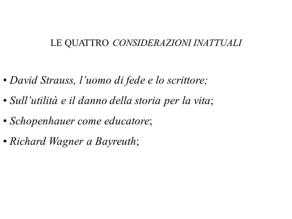 LE QUATTRO CONSIDERAZIONI INATTUALI David Strauss, luomo di fede e lo scrittore; Sullutilità e il danno della storia per la vita; Schopenhauer come educatore; Richard Wagner a Bayreuth;
