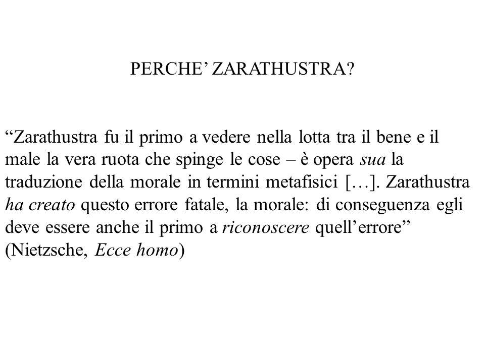 PERCHE ZARATHUSTRA? Zarathustra fu il primo a vedere nella lotta tra il bene e il male la vera ruota che spinge le cose – è opera sua la traduzione de