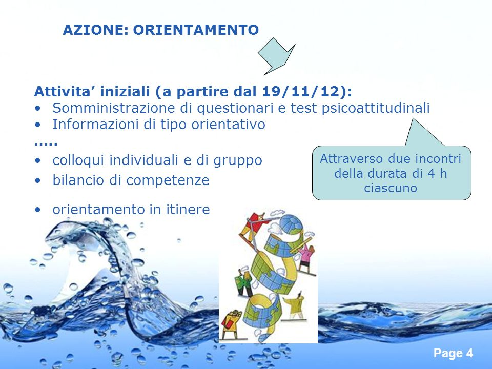 Page 4 AZIONE: ORIENTAMENTO Attivita iniziali (a partire dal 19/11/12): Somministrazione di questionari e test psicoattitudinali Informazioni di tipo orientativo …..