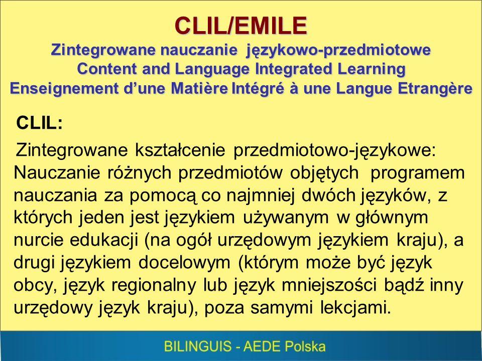 CLIL/EMILE Zintegrowane nauczanie językowo-przedmiotowe Content and Language Integrated Learning Enseignement dune Matière Intégré à une Langue Etrangère CLIL: Zintegrowane kształcenie przedmiotowo-językowe: Nauczanie różnych przedmiotów objętych programem nauczania za pomocą co najmniej dwóch języków, z których jeden jest językiem używanym w głównym nurcie edukacji (na ogół urzędowym językiem kraju), a drugi językiem docelowym (którym może być język obcy, język regionalny lub język mniejszości bądź inny urzędowy język kraju), poza samymi lekcjami.