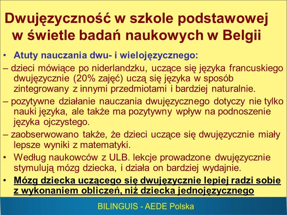 Dwujęzyczność w szkole podstawowej w świetle badań naukowych w Belgii Atuty nauczania dwu- i wielojęzycznego: – dzieci mówiące po niderlandzku, uczące się języka francuskiego dwujęzycznie (20% zajęć) uczą się języka w sposób zintegrowany z innymi przedmiotami i bardziej naturalnie.