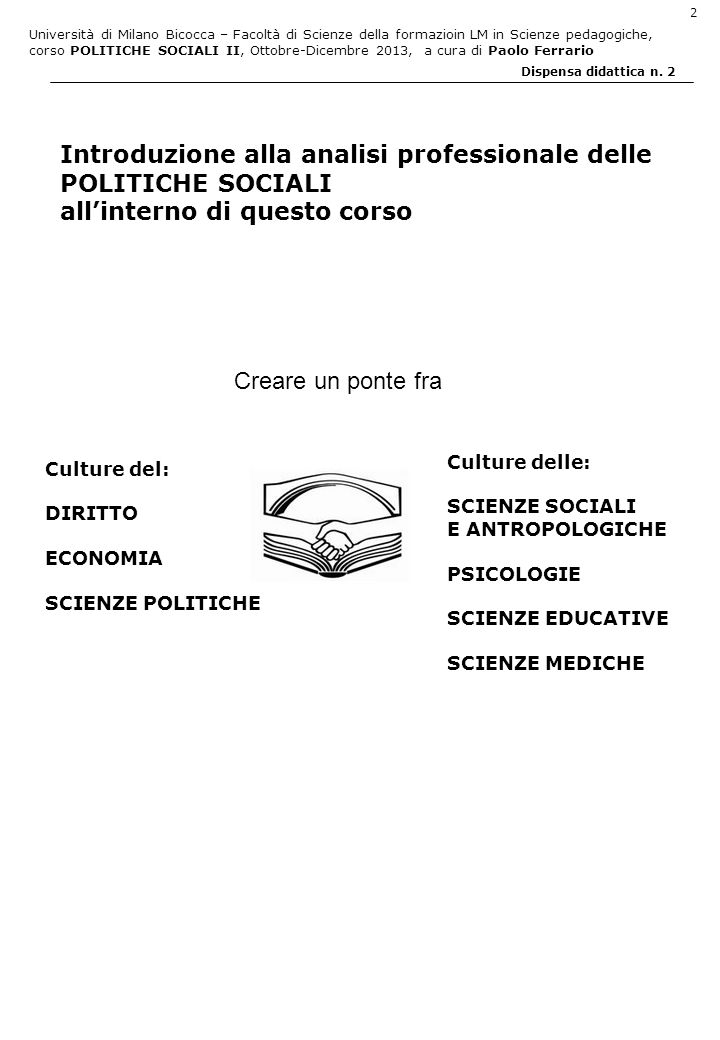 Università di Milano Bicocca – Facoltà di Scienze della formazioin LM in Scienze pedagogiche, corso POLITICHE SOCIALI II, Ottobre-Dicembre 2013, a cura di Paolo Ferrario 2 Dispensa didattica n.