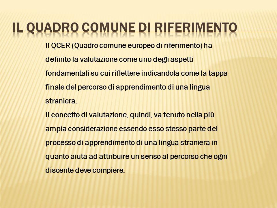 Il QCER (Quadro comune europeo di riferimento) ha definito la valutazione come uno degli aspetti fondamentali su cui riflettere indicandola come la tappa finale del percorso di apprendimento di una lingua straniera.