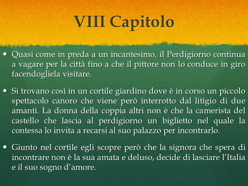 VII Capitolo Arrivato a Roma, il Perdigiorno sente provenire dal cortile interno di un giardino circondato da un muro la voce di una donna che canta la canzone che la sua amata usava cantare al castello.