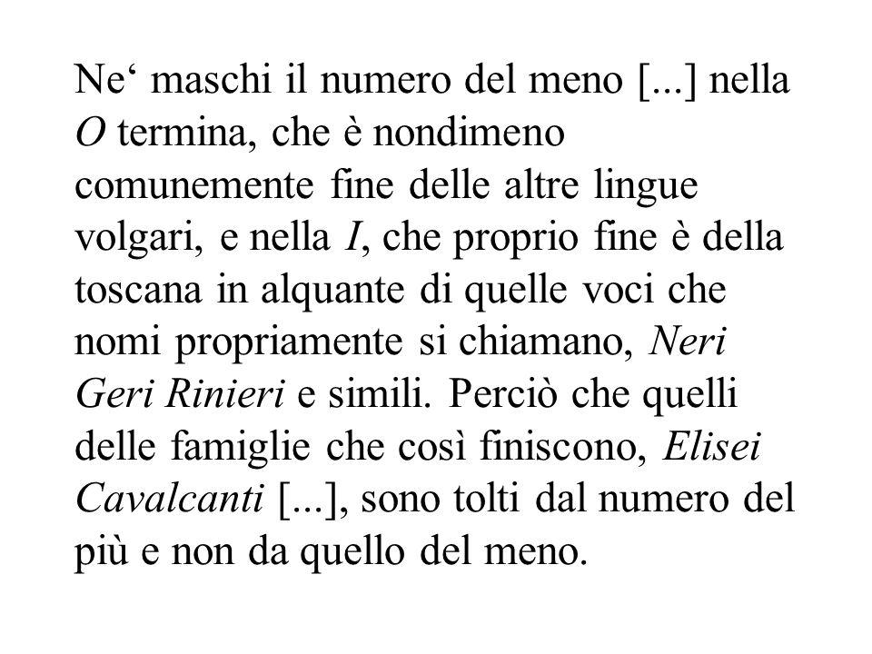 Ne maschi il numero del meno [...] nella O termina, che è nondimeno comunemente fine delle altre lingue volgari, e nella I, che proprio fine è della t