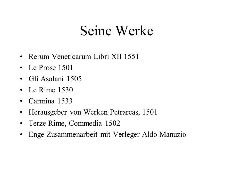 Seine Werke Rerum Veneticarum Libri XII 1551 Le Prose 1501 Gli Asolani 1505 Le Rime 1530 Carmina 1533 Herausgeber von Werken Petrarcas, 1501 Terze Rim