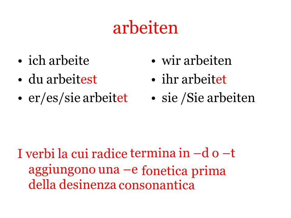 arbeiten ich arbeite du arbeitest er/es/sie arbeitet I verbi la cui radice aggiungono una –e della desinenza wir arbeiten ihr arbeitet sie /Sie arbeit