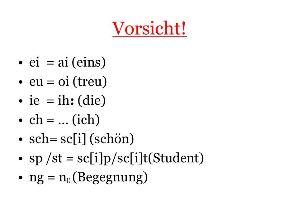 Vorsicht! ei = ai (eins) eu = oi (treu) ie = ih: (die) ch = … (ich) sch= sc[i] (schön) sp /st = sc[i]p/sc[i]t(Student) ng = n g (Begegnung)