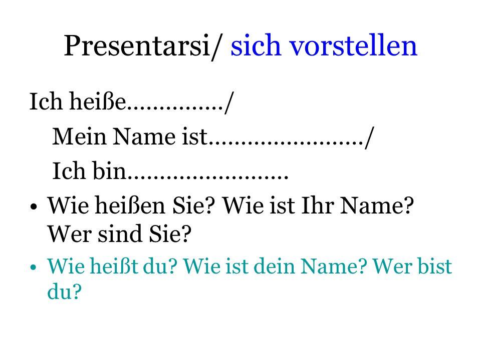 Presentarsi/ sich vorstellen Ich heiße……………/ Mein Name ist……………………/ Ich bin……………………. Wie heißen Sie? Wie ist Ihr Name? Wer sind Sie? Wie heißt du? Wie