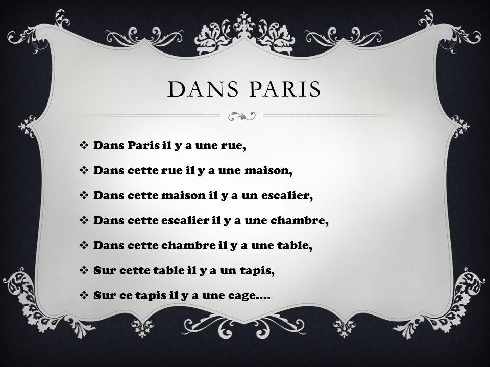 DANS PARIS Dans Paris il y a une rue, Dans cette rue il y a une maison, Dans cette maison il y a un escalier, Dans cette escalier il y a une chambre,