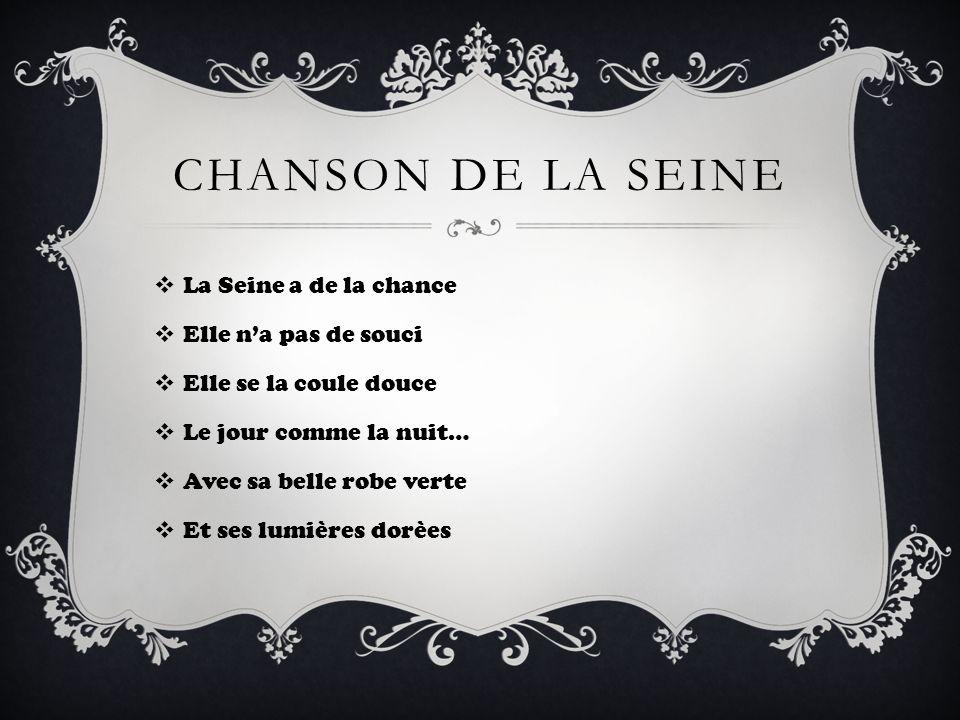 CHANSON DE LA SEINE La Seine a de la chance Elle na pas de souci Elle se la coule douce Le jour comme la nuit… Avec sa belle robe verte Et ses lumière