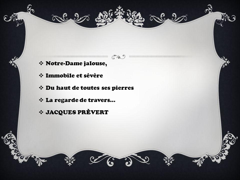Notre-Dame jalouse, Immobile et sévère Du haut de toutes ses pierres La regarde de travers… JACQUES PRÈVERT