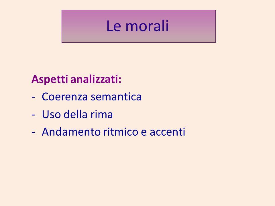 Le morali Aspetti analizzati: -Coerenza semantica -Uso della rima -Andamento ritmico e accenti
