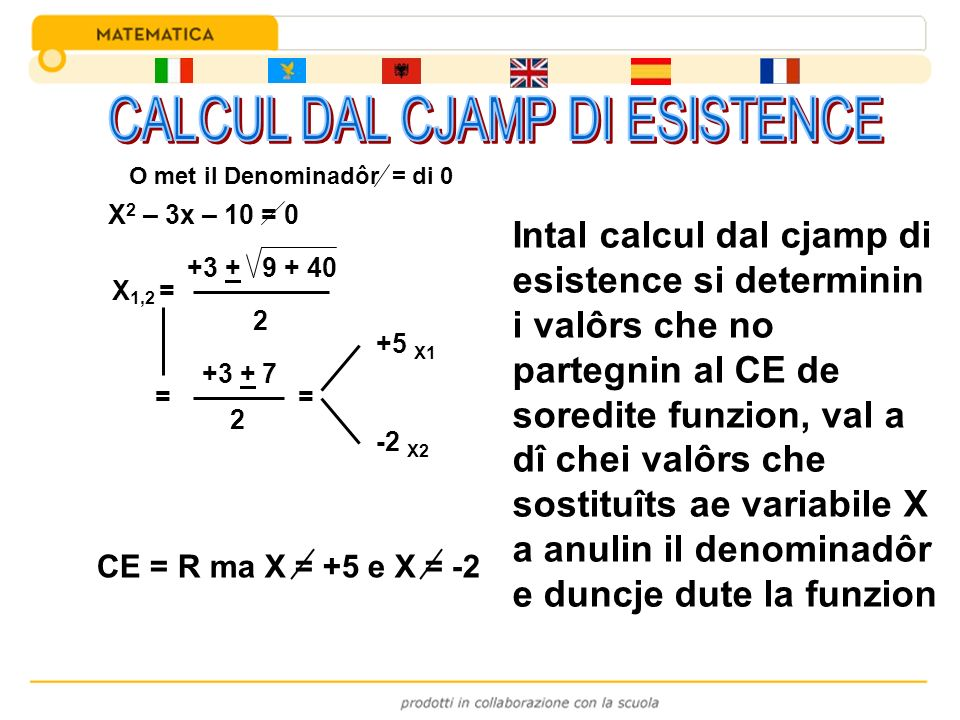 X 2 – 3x – 10 = 0 X 1,2 = +3 + 9 + 40 2 = +3 + 7 2 = +5 X1 -2 X2 CE = R ma X = +5 e X = -2 Intal calcul dal cjamp di esistence si determinin i valôrs