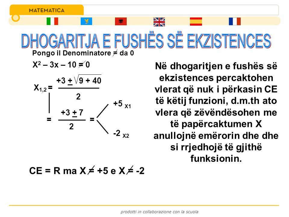 X 2 – 3x – 10 = 0 X 1,2 = +3 + 9 + 40 2 = +3 + 7 2 = +5 X1 -2 X2 CE = R ma X = +5 e X = -2 Pongo il Denominatore = da 0 Në dhogaritjen e fushës së ekz