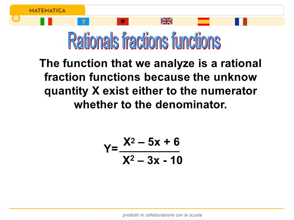 Y= X 2 – 5x + 6 X 2 – 3x - 10 The function that we analyze is a rational fraction functions because the unknow quantity X exist either to the numerato