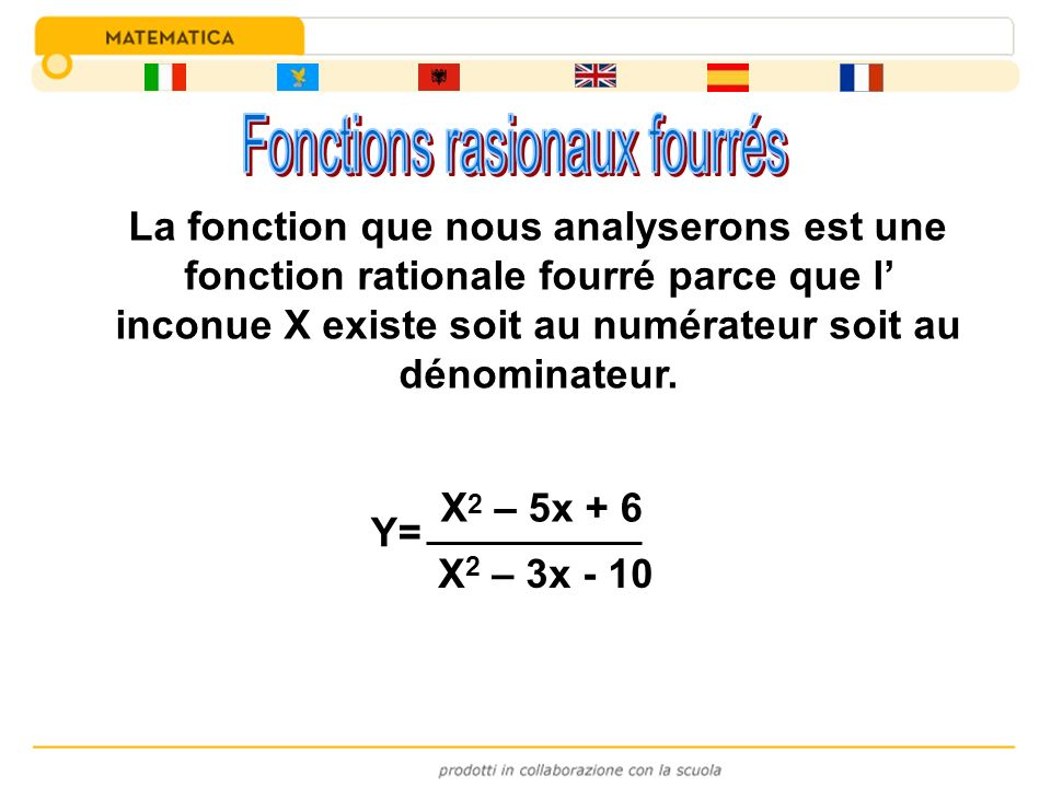 Y= X 2 – 5x + 6 X 2 – 3x - 10 La fonction que nous analyserons est une fonction rationale fourré parce que l inconue X existe soit au numérateur soit
