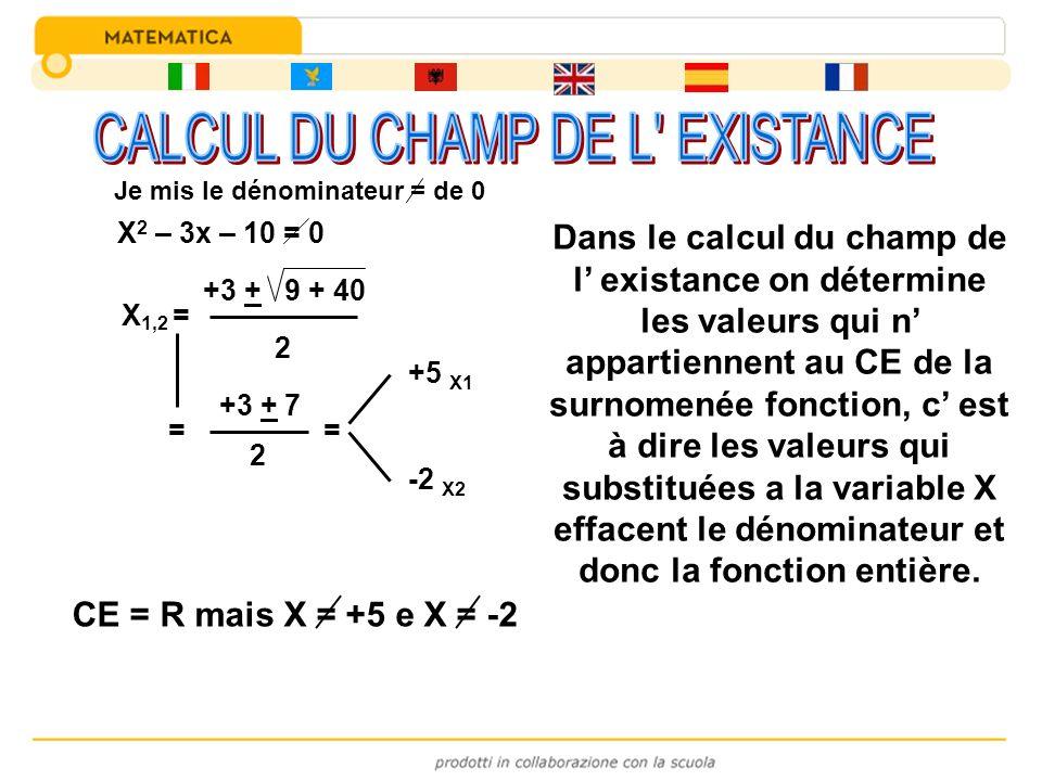 X 2 – 3x – 10 = 0 X 1,2 = +3 + 9 + 40 2 = +3 + 7 2 = +5 X1 -2 X2 CE = R mais X = +5 e X = -2 Dans le calcul du champ de l existance on détermine les v