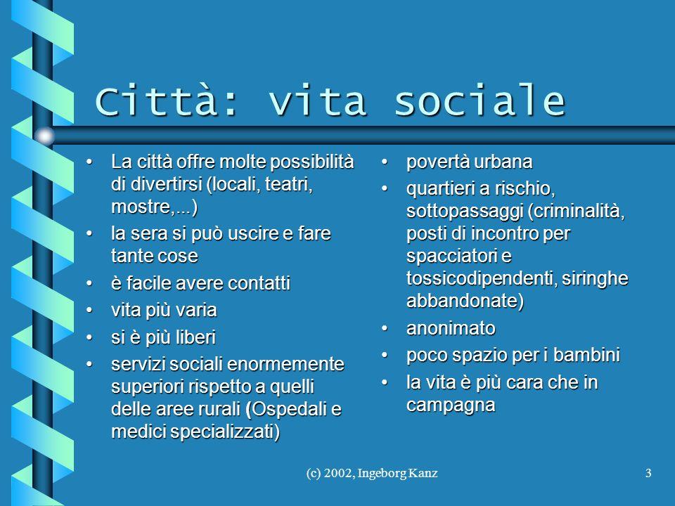 (c) 2002, Ingeborg Kanz3 Città: vita sociale Città: vita sociale La città offre molte possibilità di divertirsi (locali, teatri, mostre,...)La città o