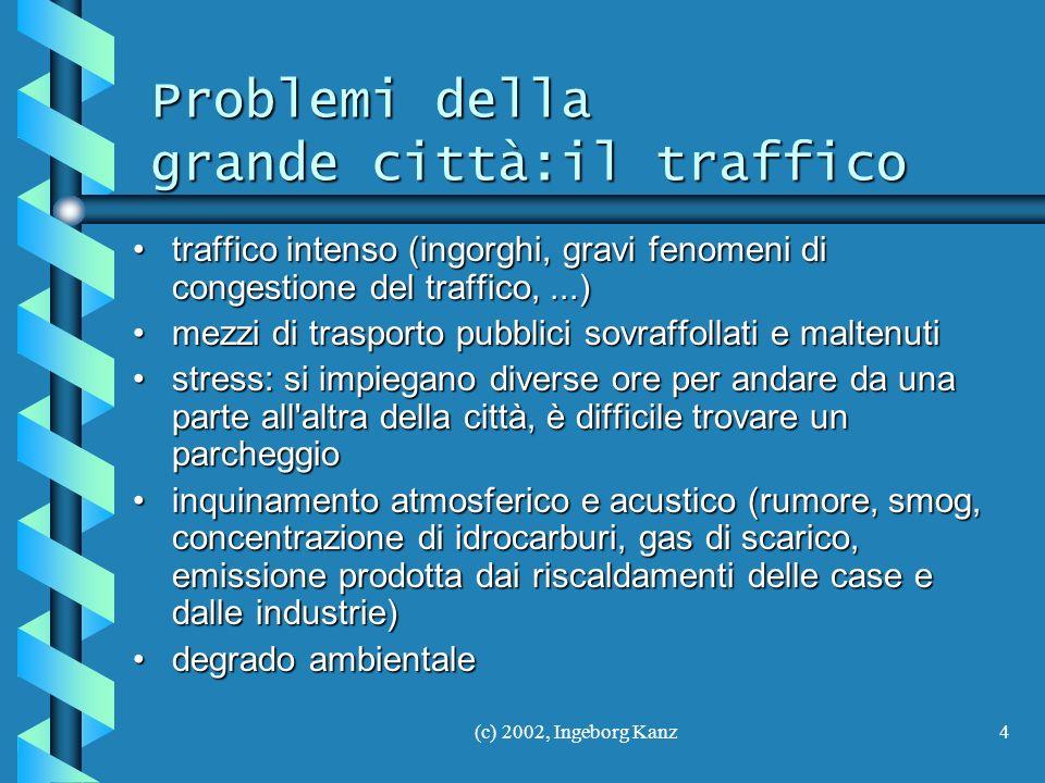 (c) 2002, Ingeborg Kanz4 Problemi della grande città:il traffico traffico intenso (ingorghi, gravi fenomeni di congestione del traffico,...)traffico i