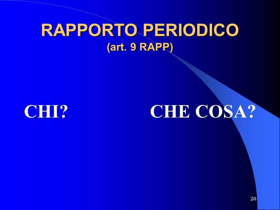 20 RAPPORTO PERIODICO (art. 9 RAPP) CHI? CHE COSA?