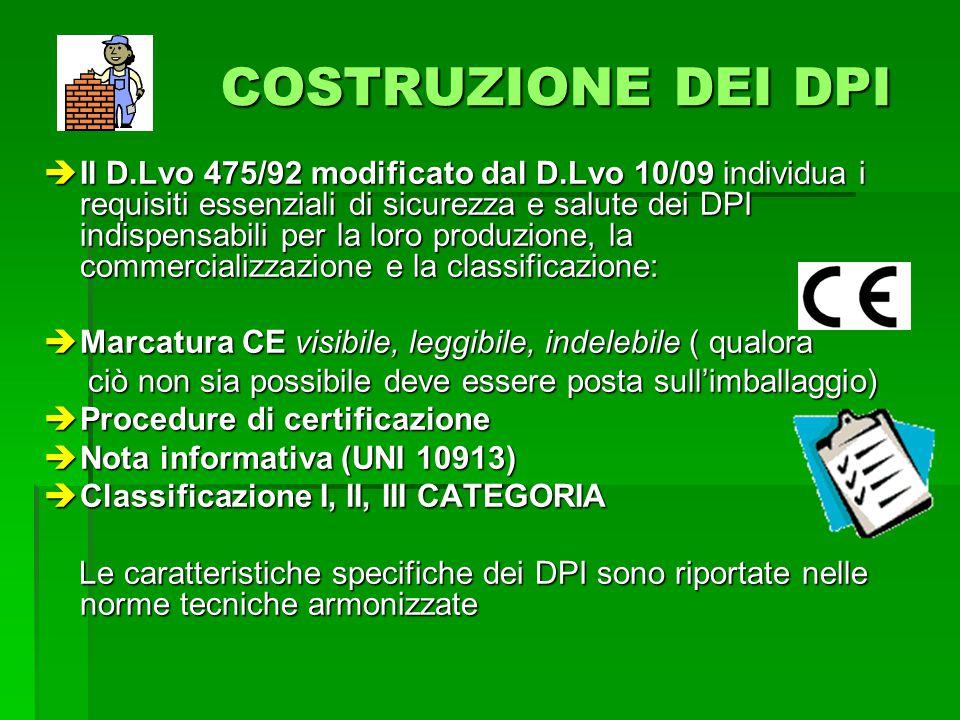 COSTRUZIONE DEI DPI COSTRUZIONE DEI DPI Il D.Lvo 475/92 modificato dal D.Lvo 10/09 individua i requisiti essenziali di sicurezza e salute dei DPI indispensabili per la loro produzione, la commercializzazione e la classificazione: Il D.Lvo 475/92 modificato dal D.Lvo 10/09 individua i requisiti essenziali di sicurezza e salute dei DPI indispensabili per la loro produzione, la commercializzazione e la classificazione: Marcatura CE visibile, leggibile, indelebile ( qualora Marcatura CE visibile, leggibile, indelebile ( qualora ciò non sia possibile deve essere posta sullimballaggio) ciò non sia possibile deve essere posta sullimballaggio) Procedure di certificazione Procedure di certificazione Nota informativa (UNI 10913) Nota informativa (UNI 10913) Classificazione I, II, III CATEGORIA Classificazione I, II, III CATEGORIA Le caratteristiche specifiche dei DPI sono riportate nelle norme tecniche armonizzate Le caratteristiche specifiche dei DPI sono riportate nelle norme tecniche armonizzate