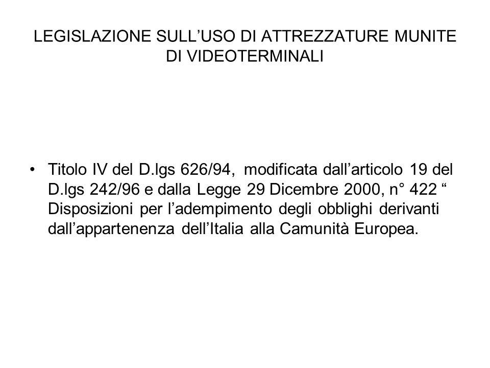 LEGISLAZIONE SULLUSO DI ATTREZZATURE MUNITE DI VIDEOTERMINALI Titolo IV del D.lgs 626/94, modificata dallarticolo 19 del D.lgs 242/96 e dalla Legge 29 Dicembre 2000, n° 422 Disposizioni per ladempimento degli obblighi derivanti dallappartenenza dellItalia alla Camunità Europea.