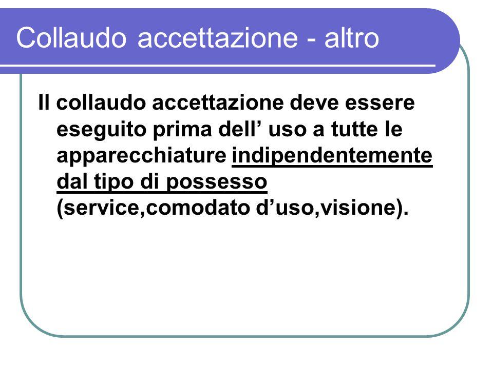 Collaudo accettazione - altro Il collaudo accettazione deve essere eseguito prima dell uso a tutte le apparecchiature indipendentemente dal tipo di po