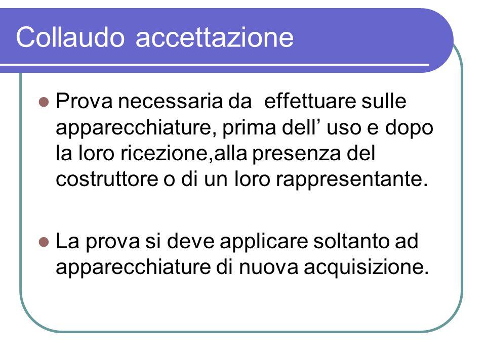 Collaudo accettazione Prova necessaria da effettuare sulle apparecchiature, prima dell uso e dopo la loro ricezione,alla presenza del costruttore o di