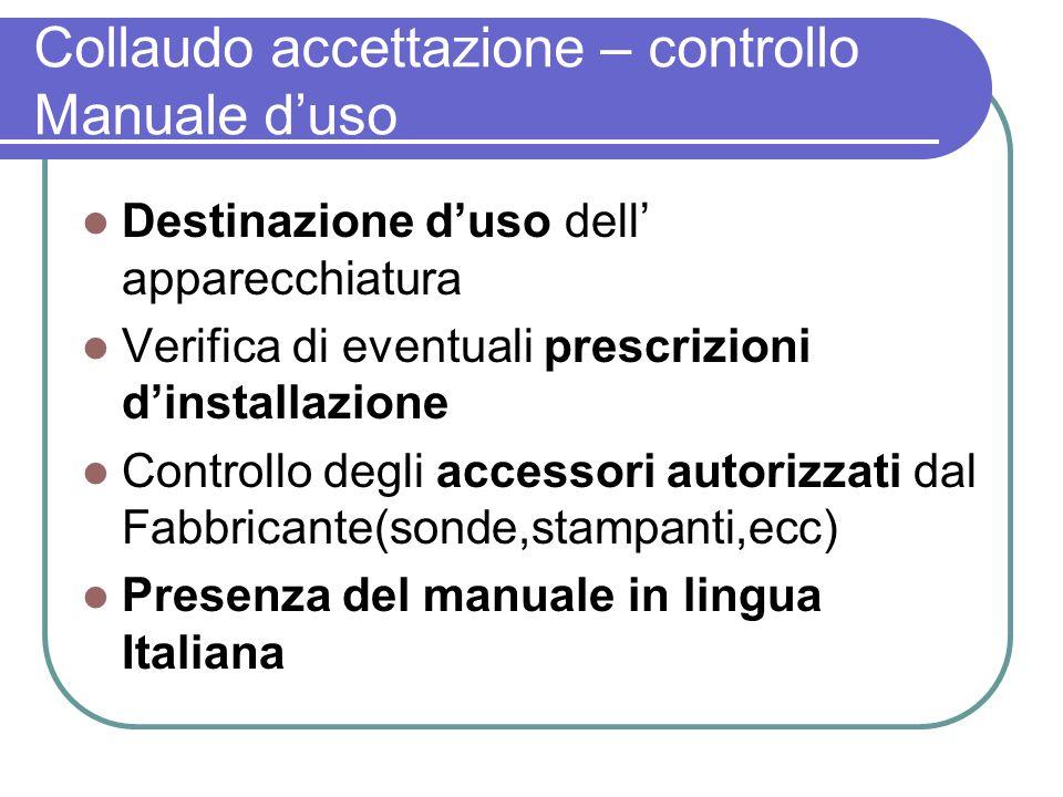 Collaudo accettazione – controllo Manuale duso Destinazione duso dell apparecchiatura Verifica di eventuali prescrizioni dinstallazione Controllo degl