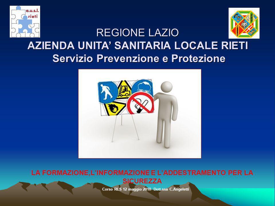 REGIONE LAZIO AZIENDA UNITA SANITARIA LOCALE RIETI Servizio Prevenzione e Protezione REGIONE LAZIO AZIENDA UNITA SANITARIA LOCALE RIETI Servizio Prevenzione e Protezione LA FORMAZIONE,LINFORMAZIONE E LADDESTRAMENTO PER LA SICUREZZA Corso RLS 12 maggio 2010- Dott.ssa C.Angeletti