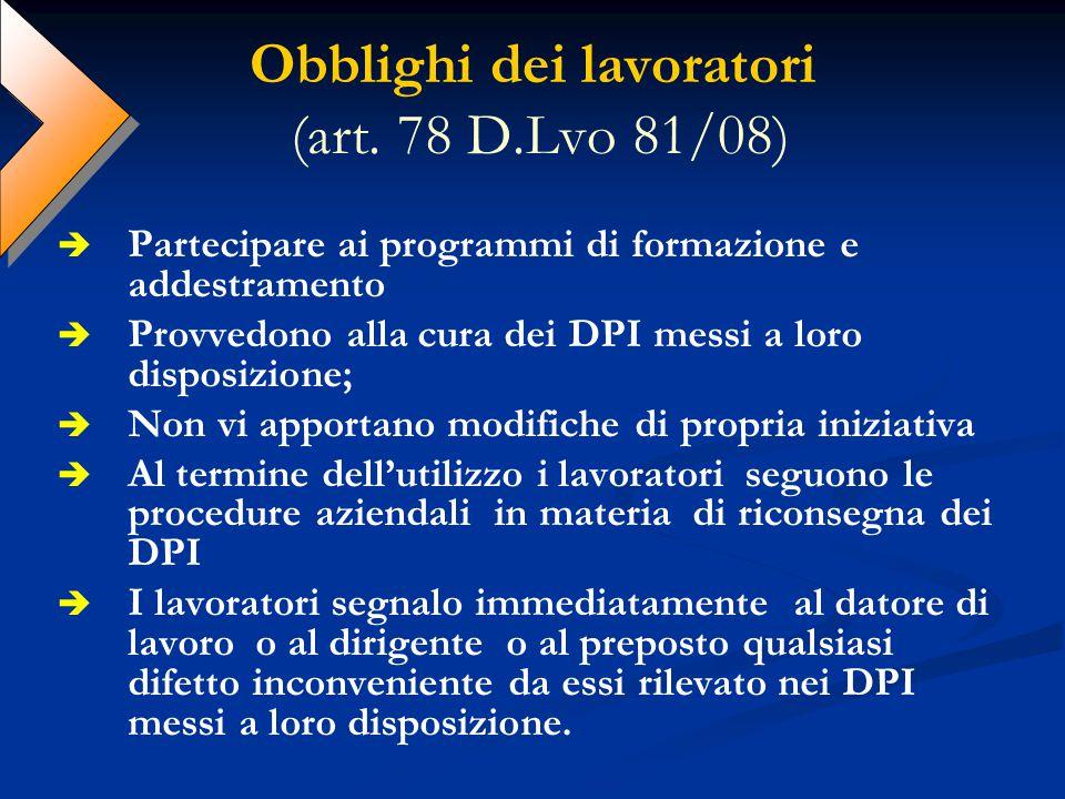 Obblighi dei lavoratori (art. 78 D.Lvo 81/08) Partecipare ai programmi di formazione e addestramento Provvedono alla cura dei DPI messi a loro disposi