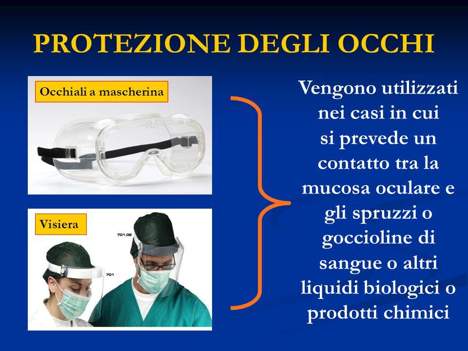 PROTEZIONE DEGLI OCCHI Occhiali a mascherina Visiera Vengono utilizzati nei casi in cui si prevede un contatto tra la mucosa oculare e gli spruzzi o g