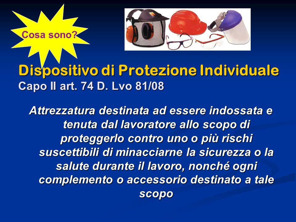 Dispositivo di Protezione Individuale Capo II art. 74 D. Lvo 81/08 Attrezzatura destinata ad essere indossata e tenuta dal lavoratore allo scopo di pr