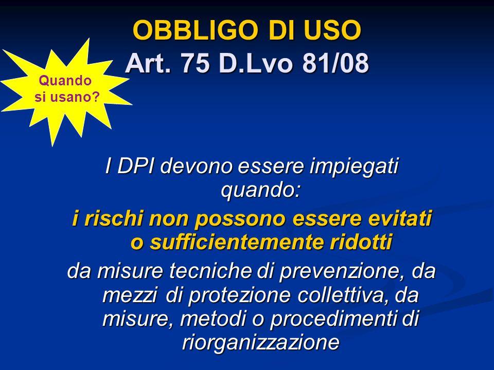 OBBLIGO DI USO Art. 75 D.Lvo 81/08 I DPI devono essere impiegati quando: i rischi non possono essere evitati o sufficientemente ridotti da misure tecn