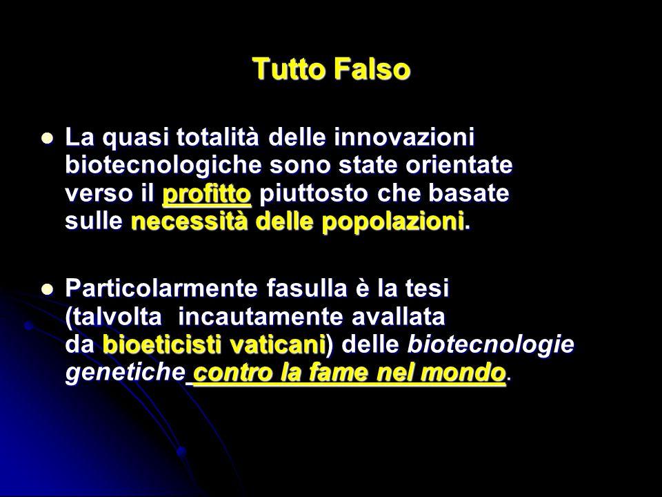 Tutto Falso La quasi totalità delle innovazioni biotecnologiche sono state orientate verso il profitto piuttosto che basate sulle necessità delle popo