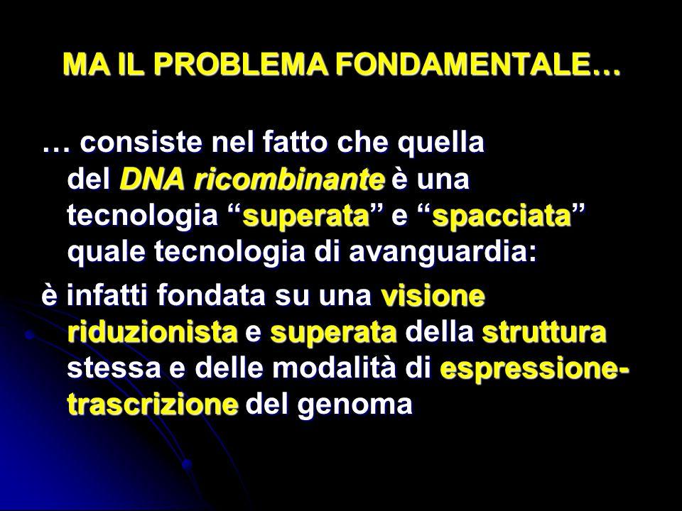 MA IL PROBLEMA FONDAMENTALE… … consiste nel fatto che quella del DNA ricombinante è una tecnologia superata e spacciata quale tecnologia di avanguardi