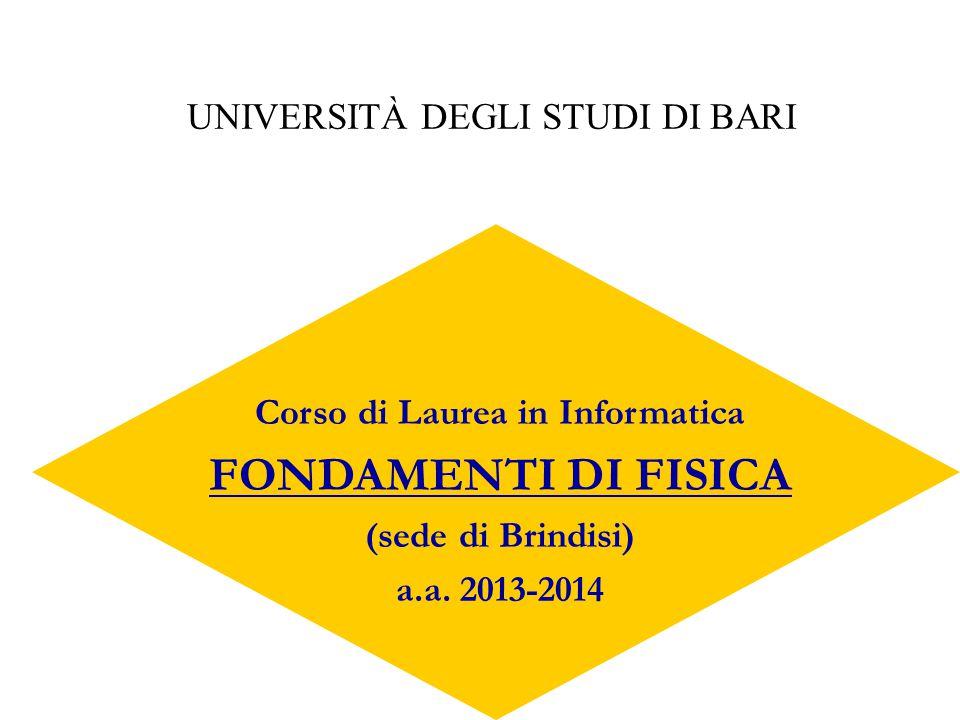 Corso di Laurea in Informatica FONDAMENTI DI FISICA (sede di Brindisi) a.a. 2013-2014 UNIVERSITÀ DEGLI STUDI DI BARI