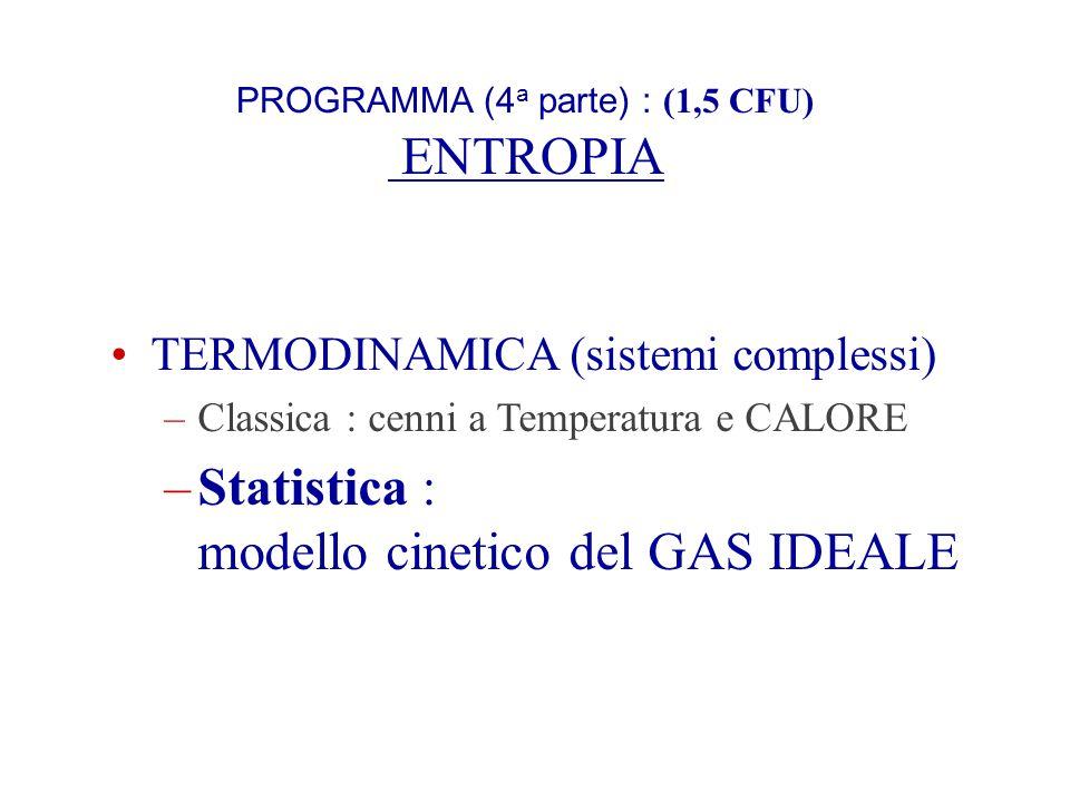 PROGRAMMA (4 a parte) : (1,5 CFU) ENTROPIA TERMODINAMICA (sistemi complessi) –Classica : cenni a Temperatura e CALORE –Statistica : modello cinetico d