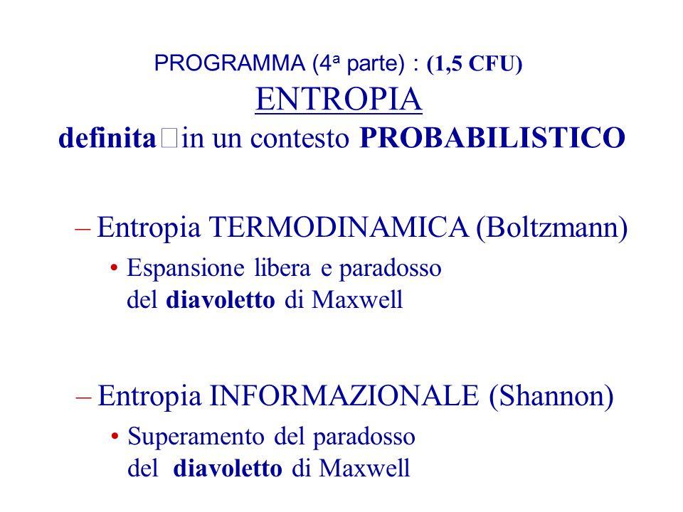 PROGRAMMA (4 a parte) : (1,5 CFU) ENTROPIA definitain un contesto PROBABILISTICO –Entropia TERMODINAMICA (Boltzmann) Espansione libera e paradosso del