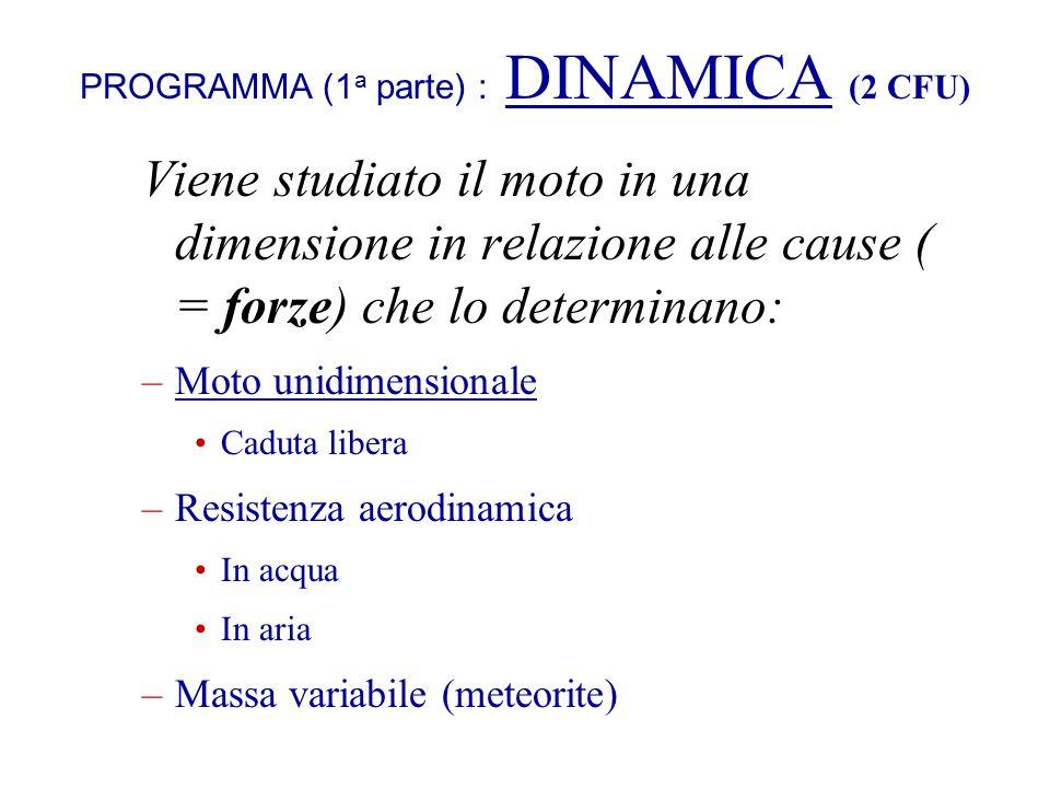 PROGRAMMA (1 a parte) : DINAMICA (2 CFU) Viene studiato il moto in una dimensione in relazione alle cause ( = forze) che lo determinano: –Moto unidime