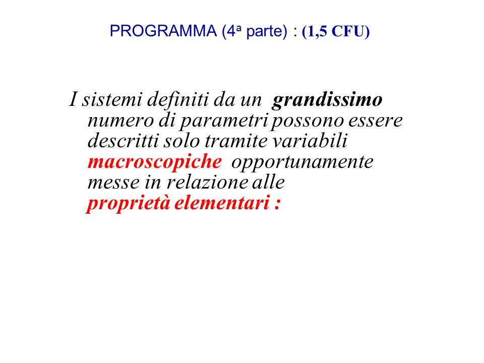 PROGRAMMA (4 a parte) : (1,5 CFU) I sistemi definiti da un grandissimo numero di parametri possono essere descritti solo tramite variabili macroscopic