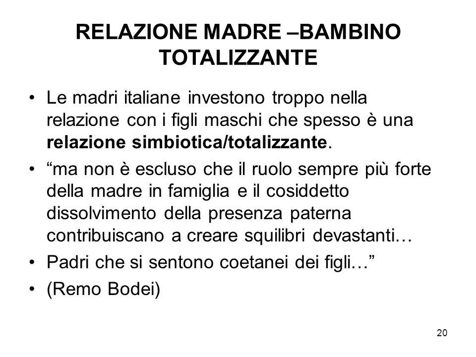 20 RELAZIONE MADRE –BAMBINO TOTALIZZANTE Le madri italiane investono troppo nella relazione con i figli maschi che spesso è una relazione simbiotica/t