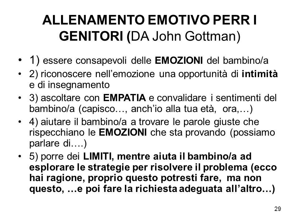 29 ALLENAMENTO EMOTIVO PERR I GENITORI (DA John Gottman) 1) essere consapevoli delle EMOZIONI del bambino/a 2) riconoscere nellemozione una opportunit