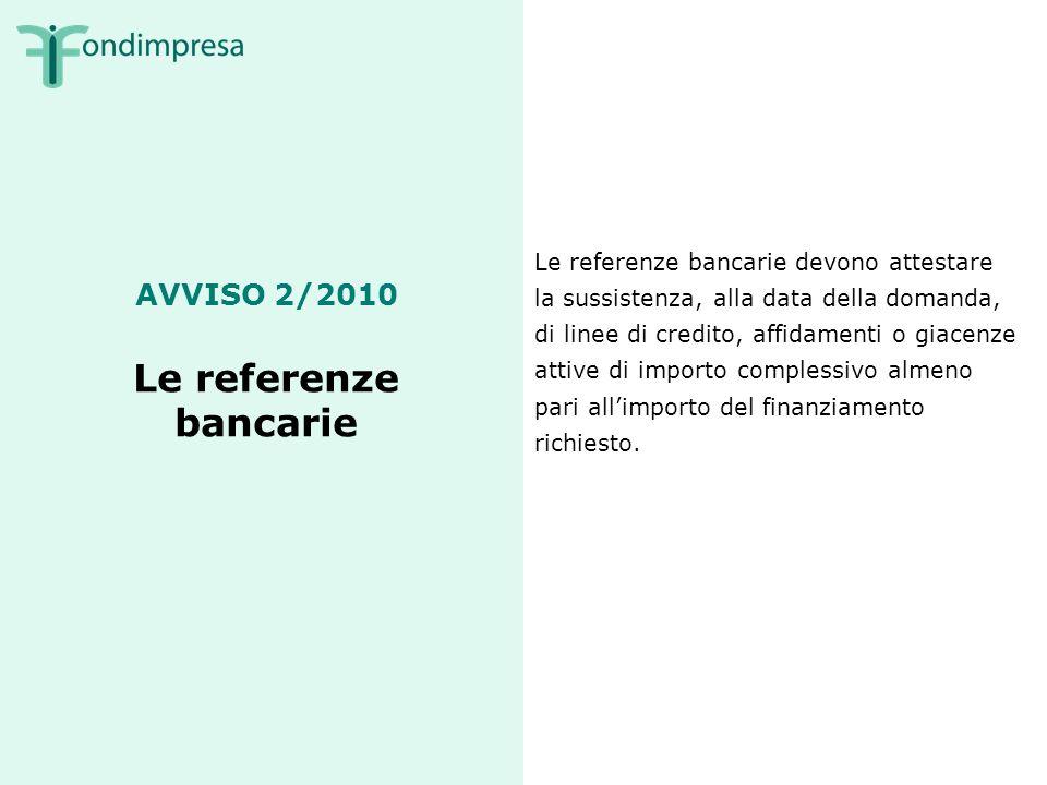 AVVISO 2/2010 Le referenze bancarie Le referenze bancarie devono attestare la sussistenza, alla data della domanda, di linee di credito, affidamenti o giacenze attive di importo complessivo almeno pari allimporto del finanziamento richiesto.