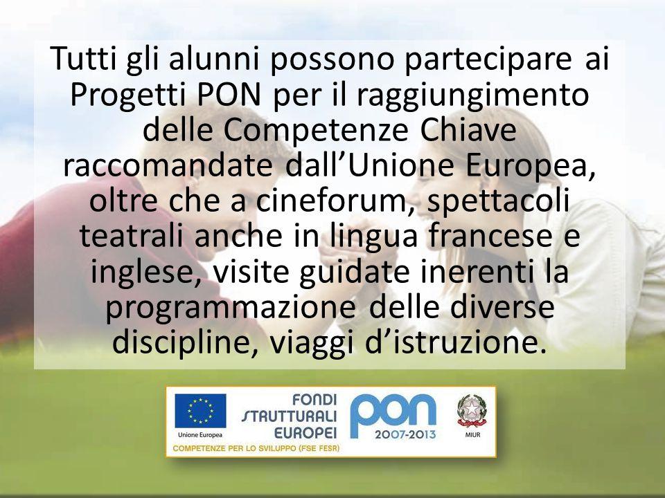 Tutti gli alunni possono partecipare ai Progetti PON per il raggiungimento delle Competenze Chiave raccomandate dallUnione Europea, oltre che a cinefo