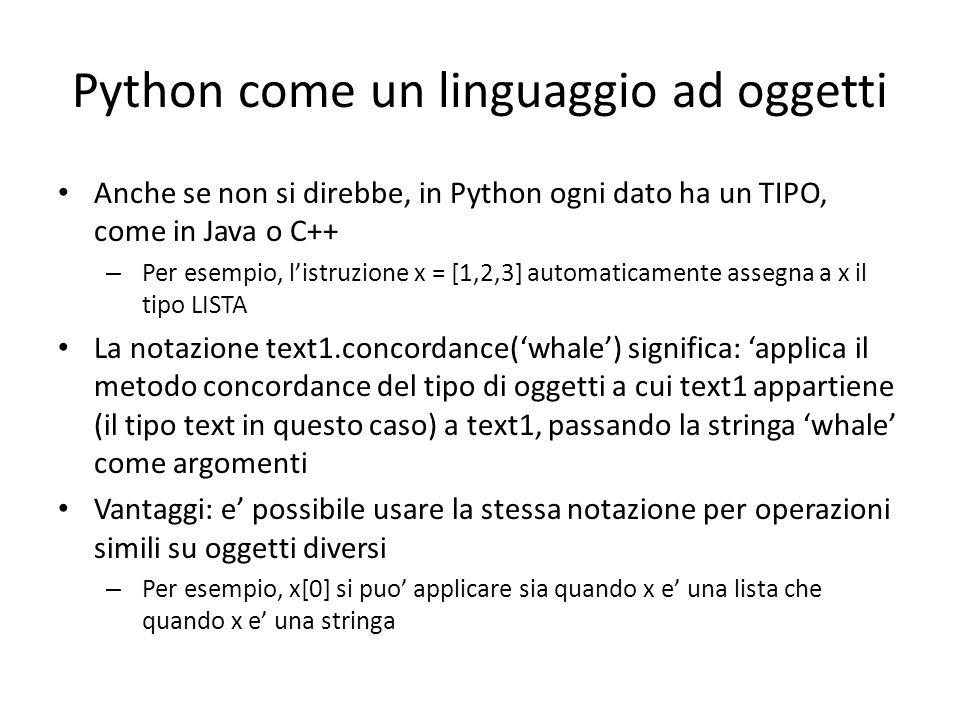 Python come un linguaggio ad oggetti Anche se non si direbbe, in Python ogni dato ha un TIPO, come in Java o C++ – Per esempio, listruzione x = [1,2,3] automaticamente assegna a x il tipo LISTA La notazione text1.concordance(whale) significa: applica il metodo concordance del tipo di oggetti a cui text1 appartiene (il tipo text in questo caso) a text1, passando la stringa whale come argomenti Vantaggi: e possibile usare la stessa notazione per operazioni simili su oggetti diversi – Per esempio, x[0] si puo applicare sia quando x e una lista che quando x e una stringa