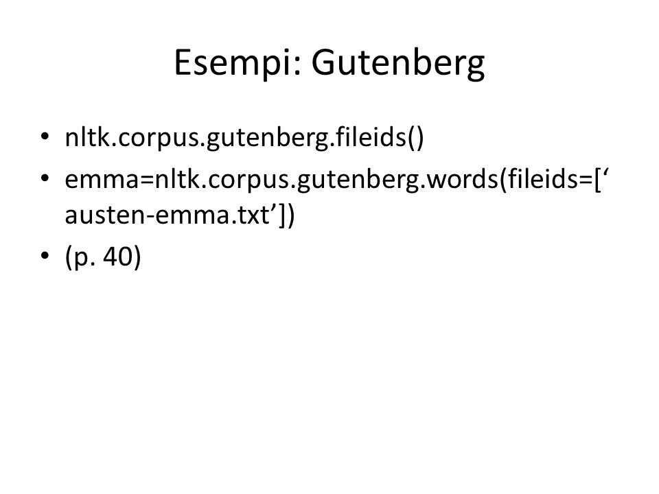 Esempi: Gutenberg nltk.corpus.gutenberg.fileids() emma=nltk.corpus.gutenberg.words(fileids=[ austen-emma.txt]) (p. 40)