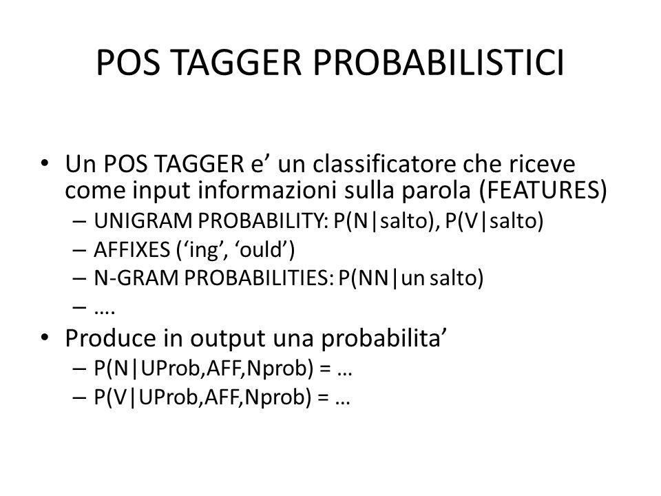POS TAGGER PROBABILISTICI Un POS TAGGER e un classificatore che riceve come input informazioni sulla parola (FEATURES) – UNIGRAM PROBABILITY: P(N|salto), P(V|salto) – AFFIXES (ing, ould) – N-GRAM PROBABILITIES: P(NN|un salto) – ….
